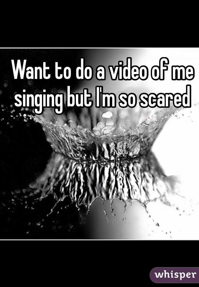 Want to do a video of me singing but I'm so scared