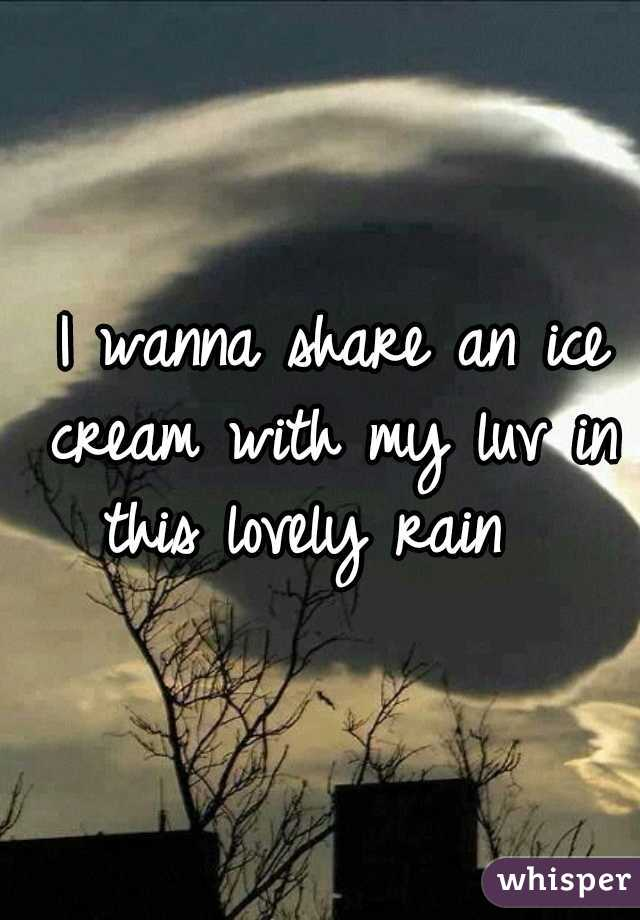I wanna share an ice cream with my luv in this lovely rain