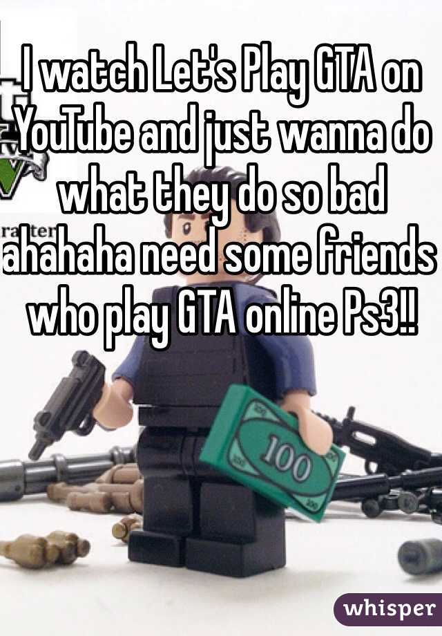 I watch Let's Play GTA on YouTube and just wanna do what they do so bad ahahaha need some friends who play GTA online Ps3!!