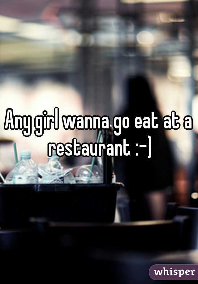 Any girl wanna go eat at a restaurant :-)