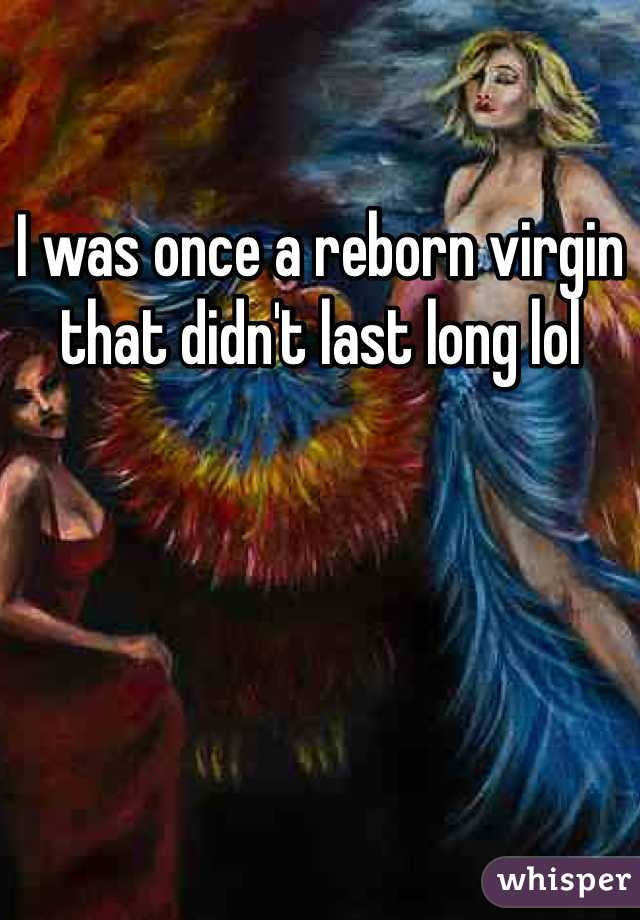 I was once a reborn virgin that didn't last long lol