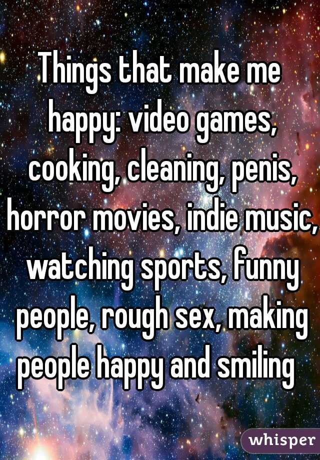 Things that make me happy: video games, cooking, cleaning, penis, horror movies, indie music, watching sports, funny people, rough sex, making people happy and smiling