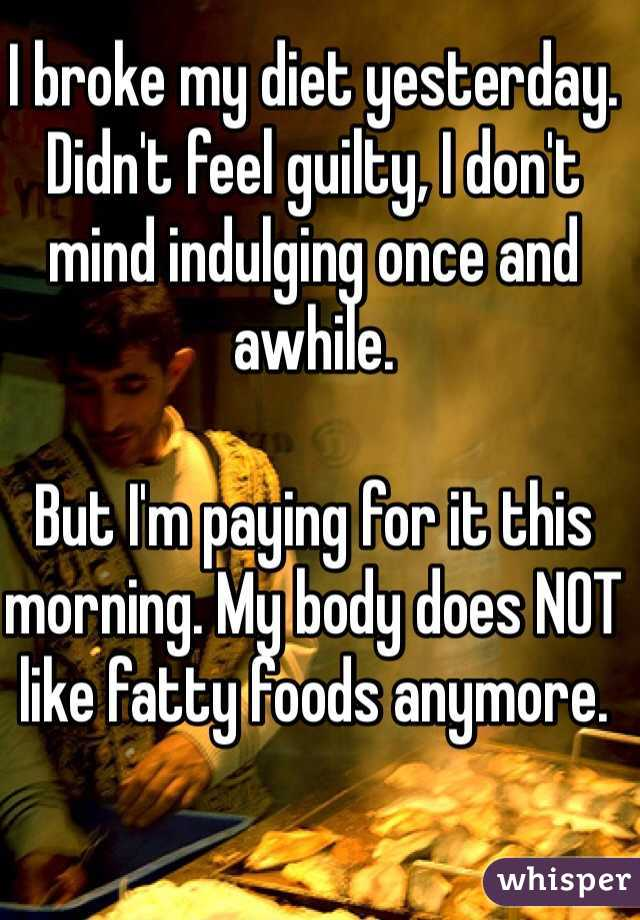 I broke my diet yesterday. Didn't feel guilty, I don't mind indulging once and awhile.  But I'm paying for it this morning. My body does NOT like fatty foods anymore.