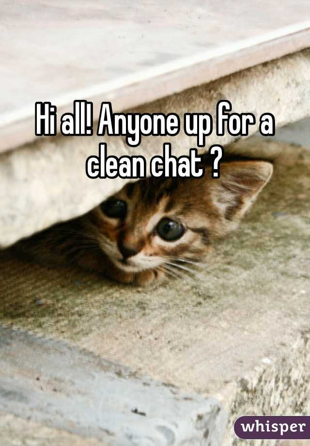 Hi all! Anyone up for a clean chat ?