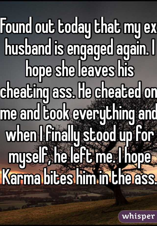 Found out today that my ex husband is engaged again. I hope she leaves his cheating ass. He cheated on me and took everything and when I finally stood up for myself, he left me. I hope Karma bites him in the ass.