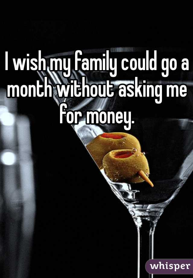 I wish my family could go a month without asking me for money.