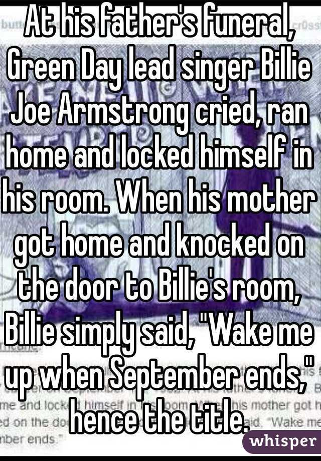 """At his father's funeral, Green Day lead singer Billie Joe Armstrong cried, ran home and locked himself in his room. When his mother got home and knocked on the door to Billie's room, Billie simply said, """"Wake me up when September ends,"""" hence the title."""