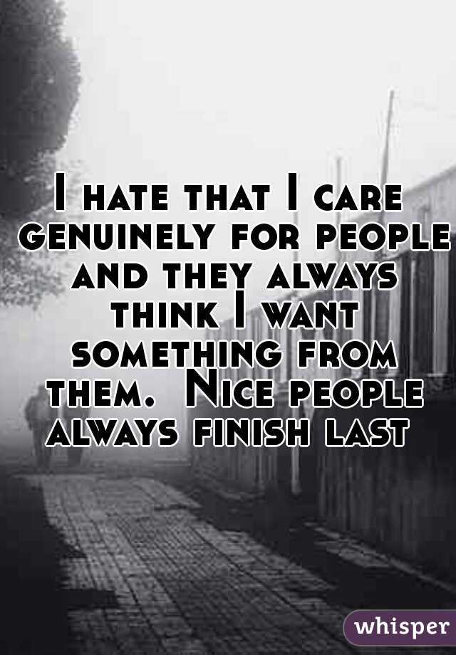 I hate that I care genuinely for people and they always think I want something from them.  Nice people always finish last