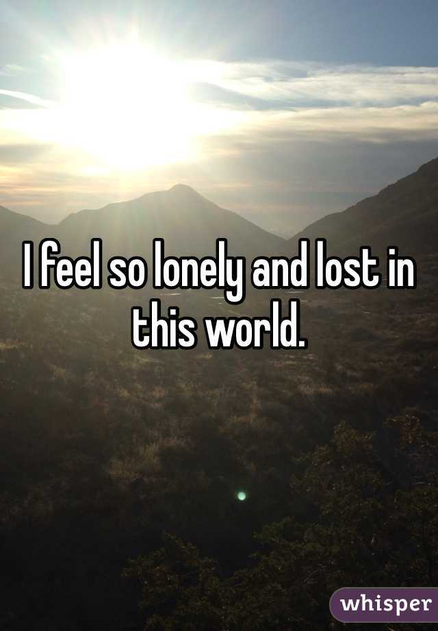 I feel so lonely and lost in this world.