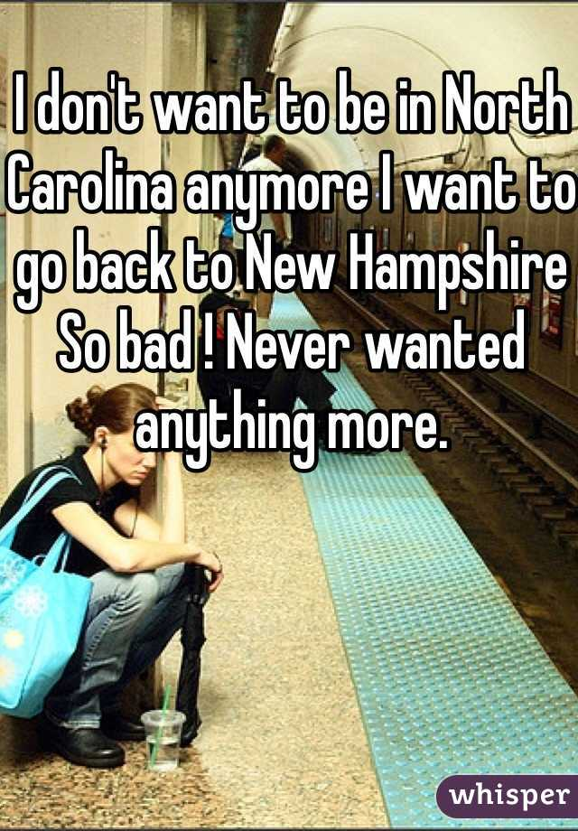 I don't want to be in North Carolina anymore I want to go back to New Hampshire So bad ! Never wanted anything more.