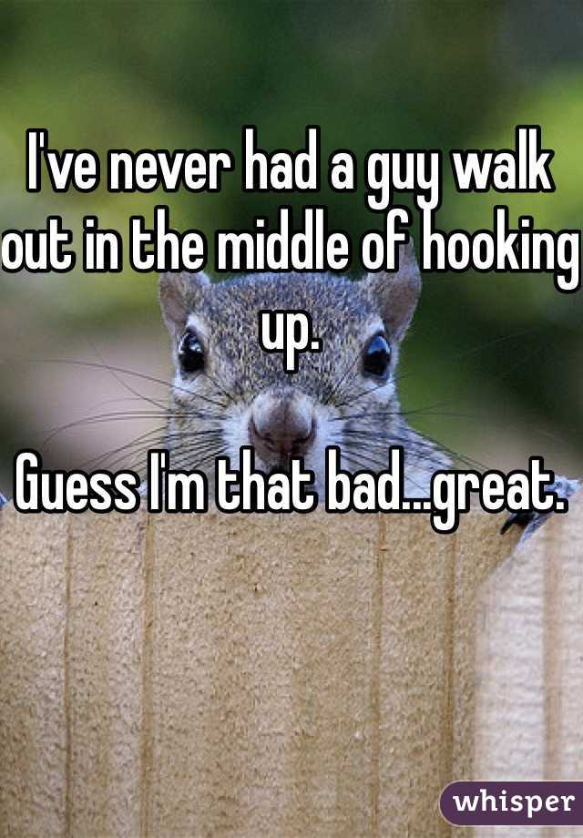 I've never had a guy walk out in the middle of hooking up.   Guess I'm that bad...great.