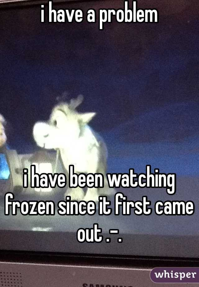 i have a problem      i have been watching frozen since it first came out .-.