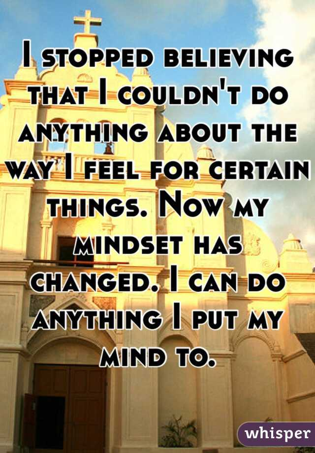 I stopped believing that I couldn't do anything about the way I feel for certain things. Now my mindset has changed. I can do anything I put my mind to.