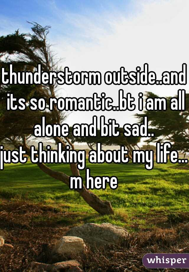 thunderstorm outside..and its so romantic..bt i am all alone and bit sad..   just thinking about my life... m here