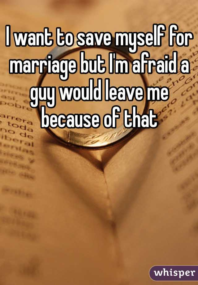 I want to save myself for marriage but I'm afraid a guy would leave me because of that