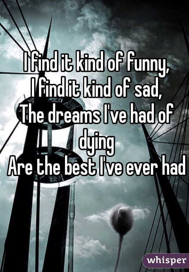 I find it kind of funny, I find it kind of sad,  The dreams I've had of dying Are the best I've ever had