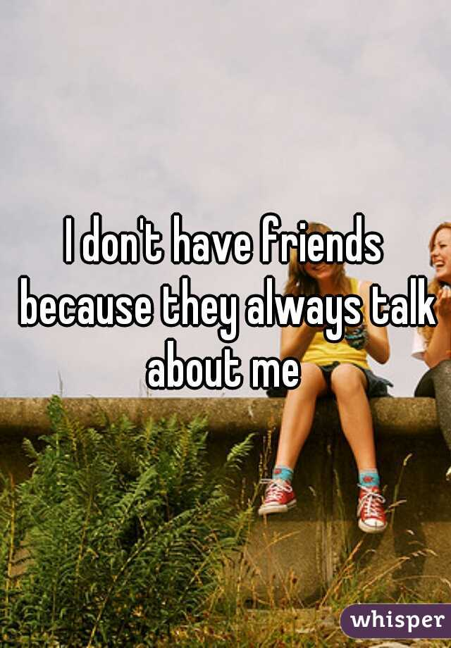 I don't have friends because they always talk about me