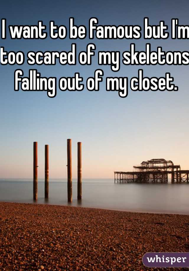 I want to be famous but I'm too scared of my skeletons falling out of my closet.