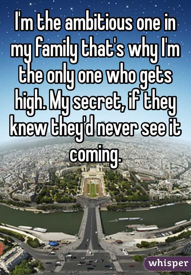 I'm the ambitious one in my family that's why I'm the only one who gets high. My secret, if they knew they'd never see it coming.