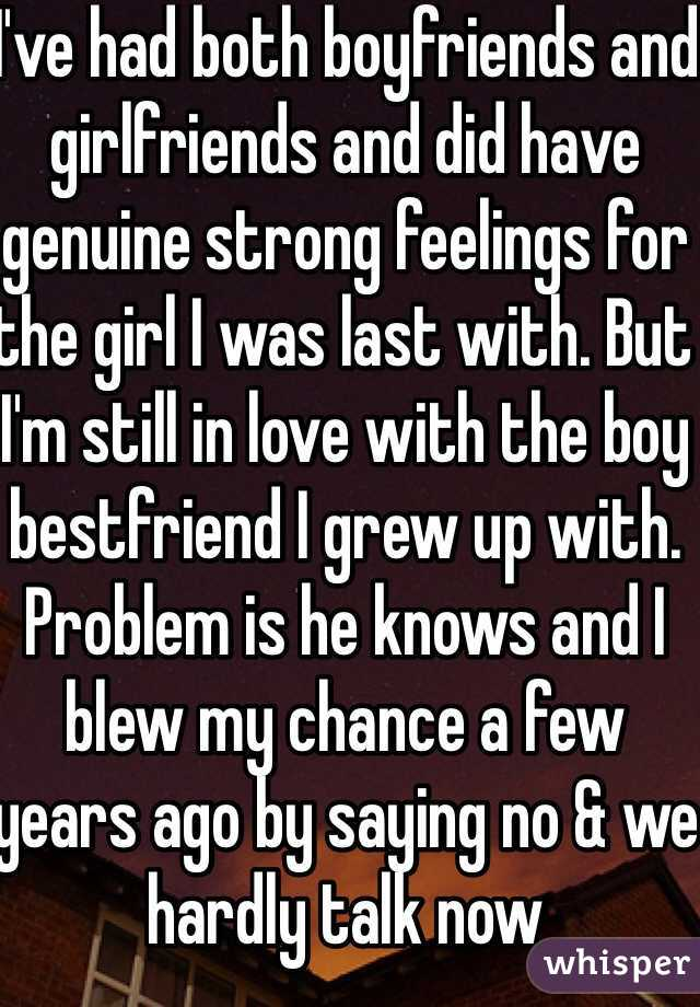 I've had both boyfriends and girlfriends and did have genuine strong feelings for the girl I was last with. But I'm still in love with the boy bestfriend I grew up with. Problem is he knows and I blew my chance a few years ago by saying no & we hardly talk now
