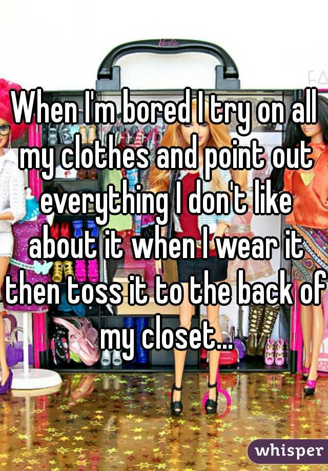 When I'm bored I try on all my clothes and point out everything I don't like about it when I wear it then toss it to the back of my closet...