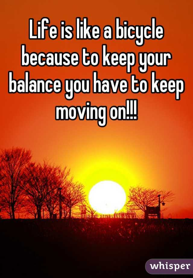 Life is like a bicycle because to keep your balance you have to keep moving on!!!