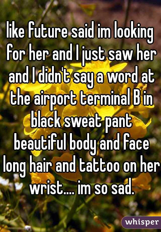 like future said im looking for her and I just saw her and I didn't say a word at the airport terminal B in black sweat pant beautiful body and face long hair and tattoo on her wrist.... im so sad.