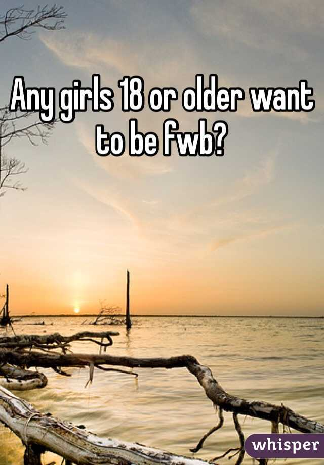 Any girls 18 or older want to be fwb?