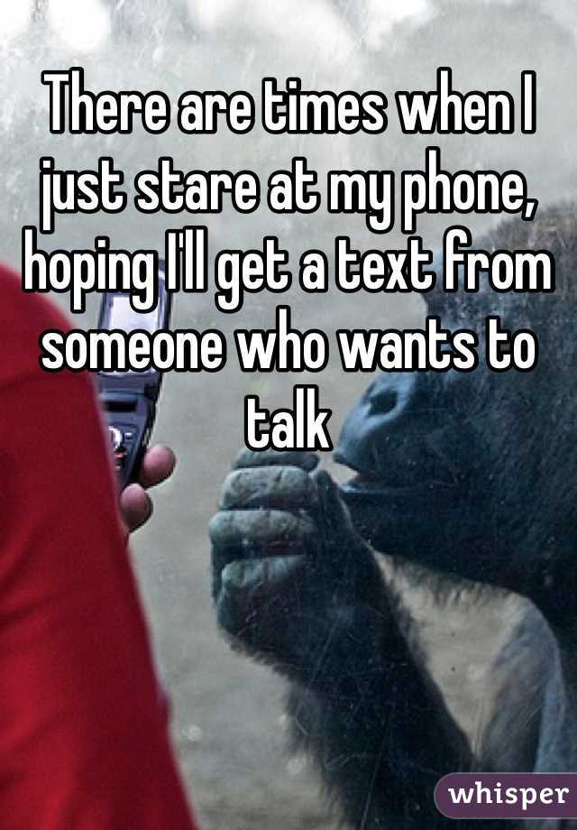 There are times when I just stare at my phone, hoping I'll get a text from someone who wants to talk