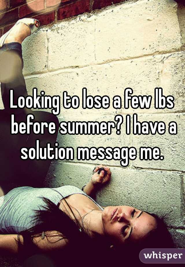 Looking to lose a few lbs before summer? I have a solution message me.