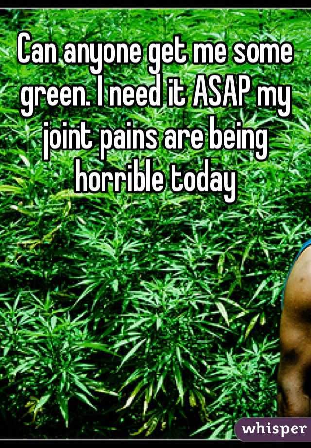 Can anyone get me some green. I need it ASAP my joint pains are being horrible today