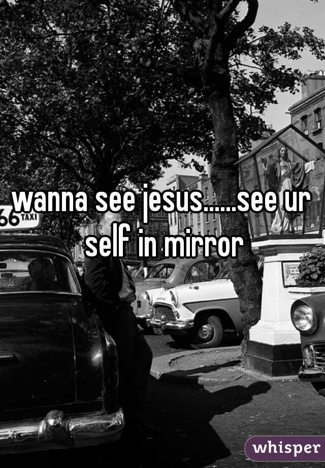 wanna see jesus......see ur self in mirror