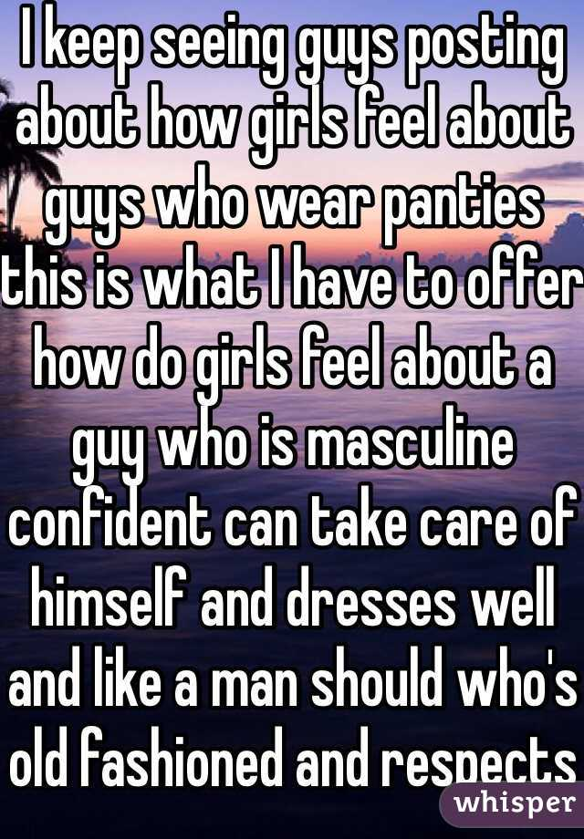 I keep seeing guys posting about how girls feel about guys who wear panties this is what I have to offer how do girls feel about a guy who is masculine confident can take care of himself and dresses well and like a man should who's old fashioned and respects others