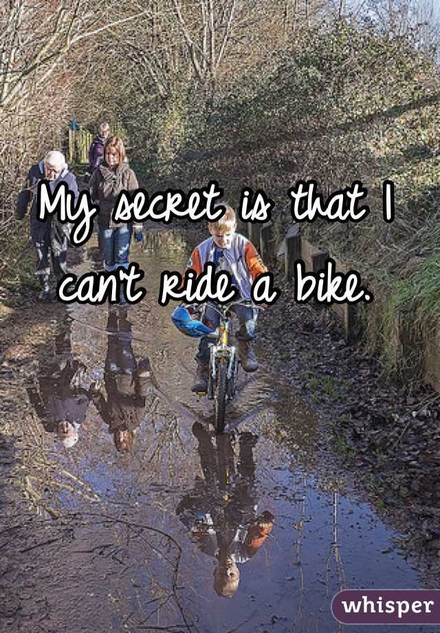 My secret is that I can't ride a bike.