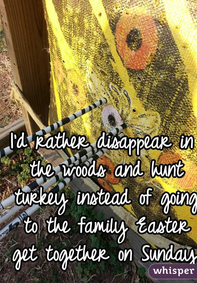 I'd rather disappear in the woods and hunt turkey instead of going to the family Easter get together on Sunday.