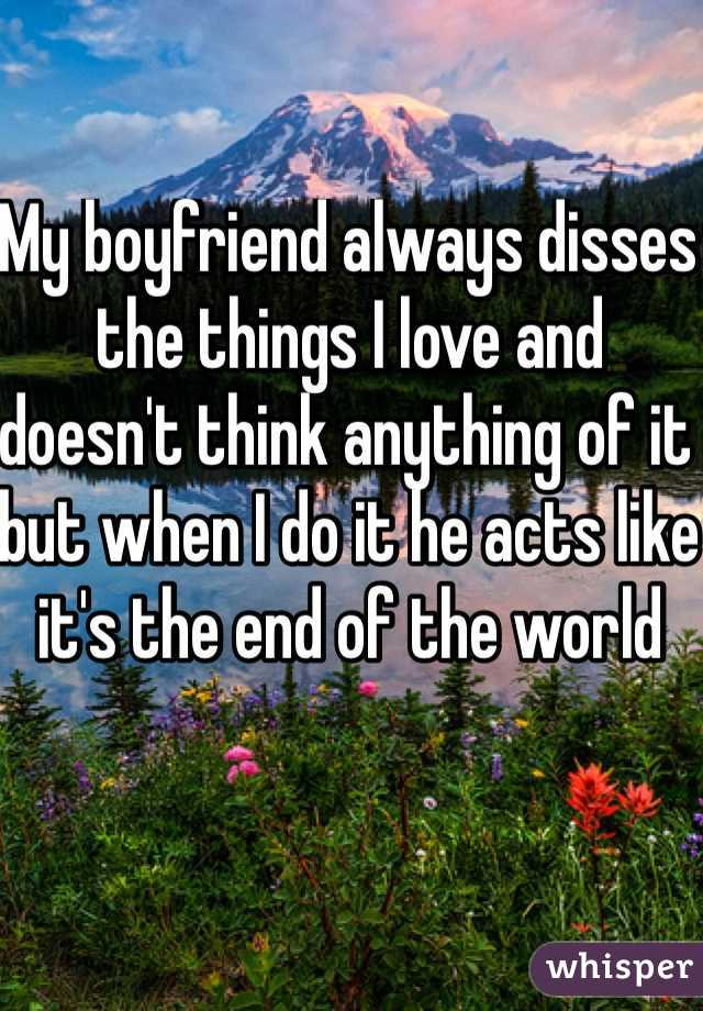My boyfriend always disses the things I love and doesn't think anything of it but when I do it he acts like it's the end of the world