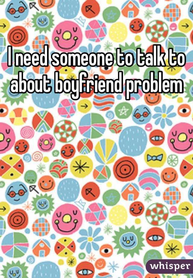 I need someone to talk to about boyfriend problem