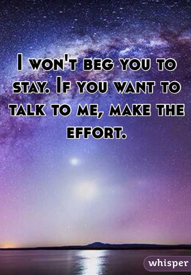I won't beg you to stay. If you want to talk to me, make the effort.