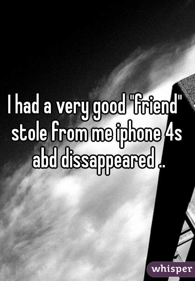 """I had a very good """"friend""""  stole from me iphone 4s abd dissappeared .."""