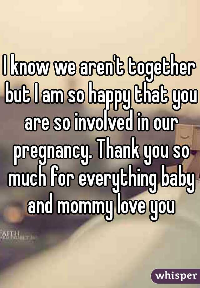 I know we aren't together but I am so happy that you are so involved in our pregnancy. Thank you so much for everything baby and mommy love you