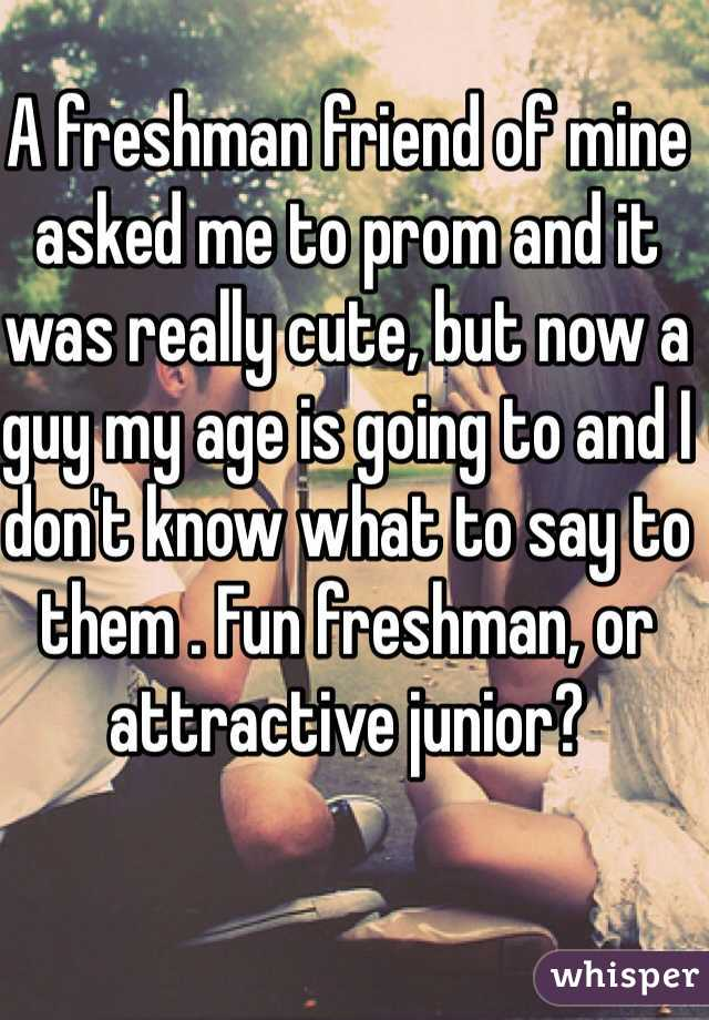 A freshman friend of mine asked me to prom and it was really cute, but now a guy my age is going to and I don't know what to say to them . Fun freshman, or attractive junior?