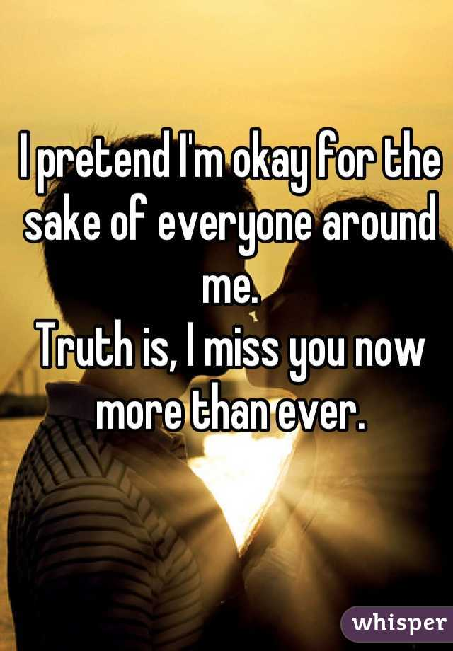 I pretend I'm okay for the sake of everyone around me. Truth is, I miss you now more than ever.