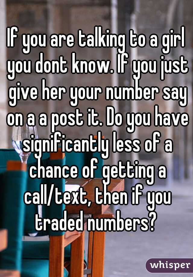 If you are talking to a girl you dont know. If you just give her your number say on a a post it. Do you have significantly less of a chance of getting a call/text, then if you traded numbers?