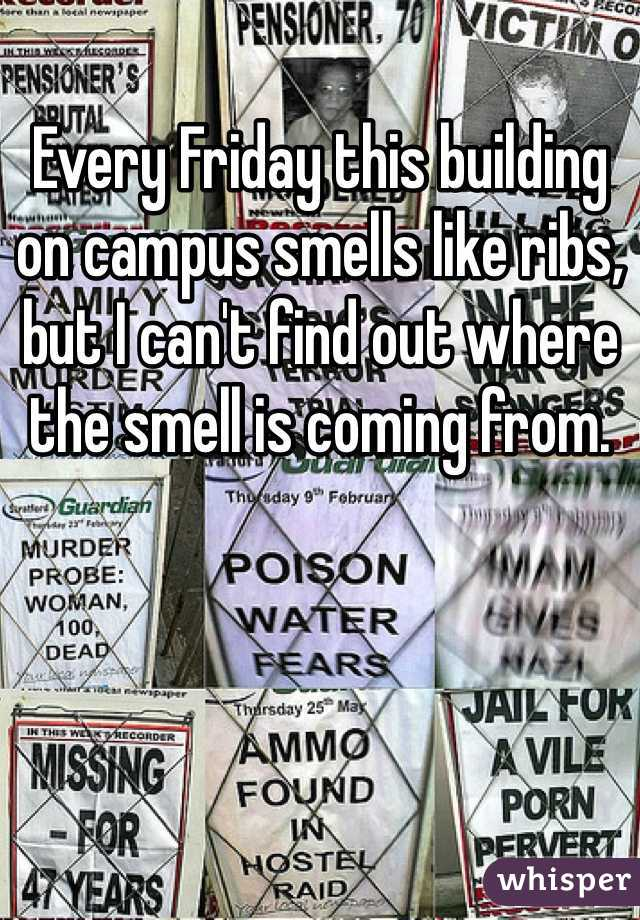 Every Friday this building on campus smells like ribs, but I can't find out where the smell is coming from.