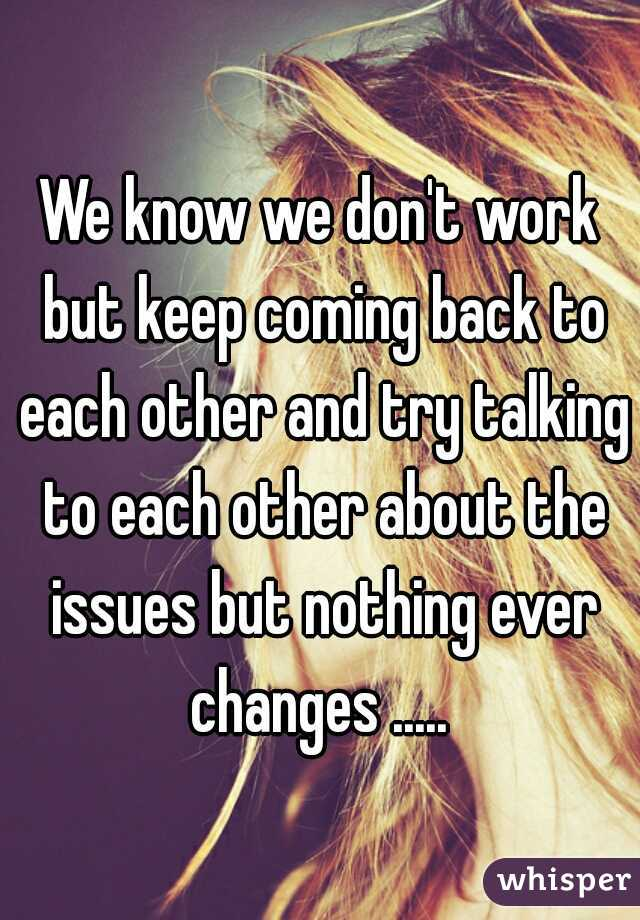We know we don't work but keep coming back to each other and try talking to each other about the issues but nothing ever changes .....