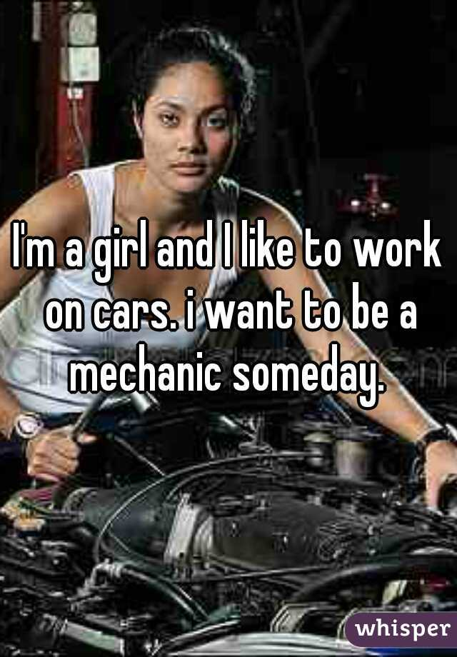 I'm a girl and I like to work on cars. i want to be a mechanic someday.