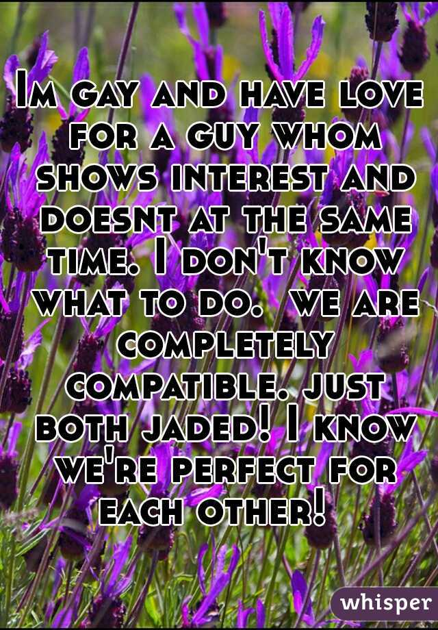 Im gay and have love for a guy whom shows interest and doesnt at the same time. I don't know what to do.  we are completely compatible. just both jaded! I know we're perfect for each other!
