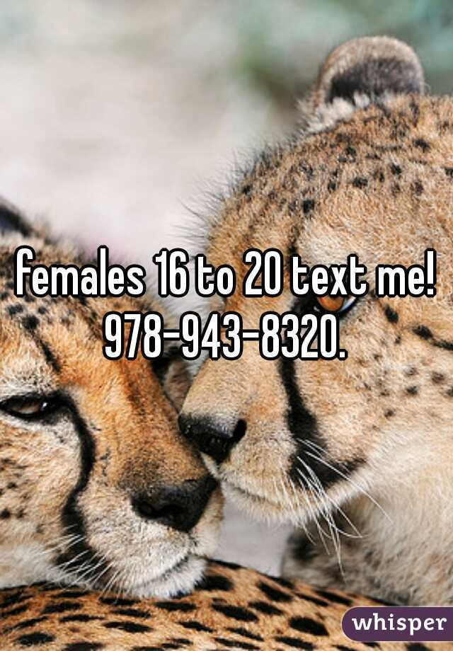 females 16 to 20 text me! 978-943-8320.