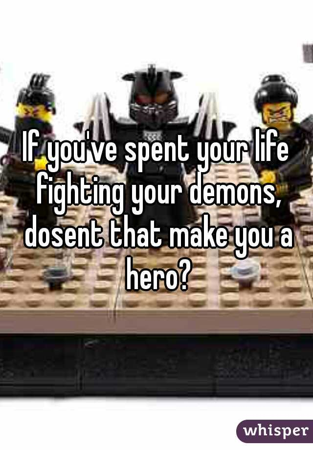 If you've spent your life fighting your demons, dosent that make you a hero?