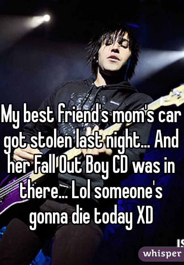 My best friend's mom's car got stolen last night... And her Fall Out Boy CD was in there... Lol someone's gonna die today XD